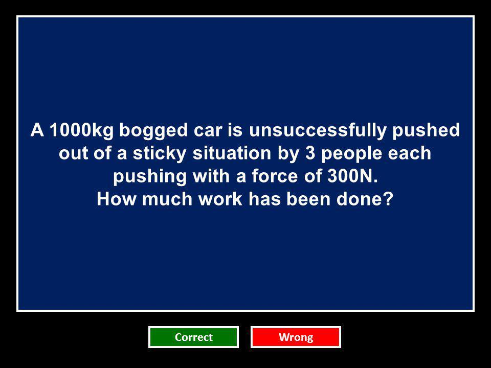 A 1000kg bogged car is unsuccessfully pushed out of a sticky situation by 3 people each pushing with a force of 300N. How much work has been done? Cor