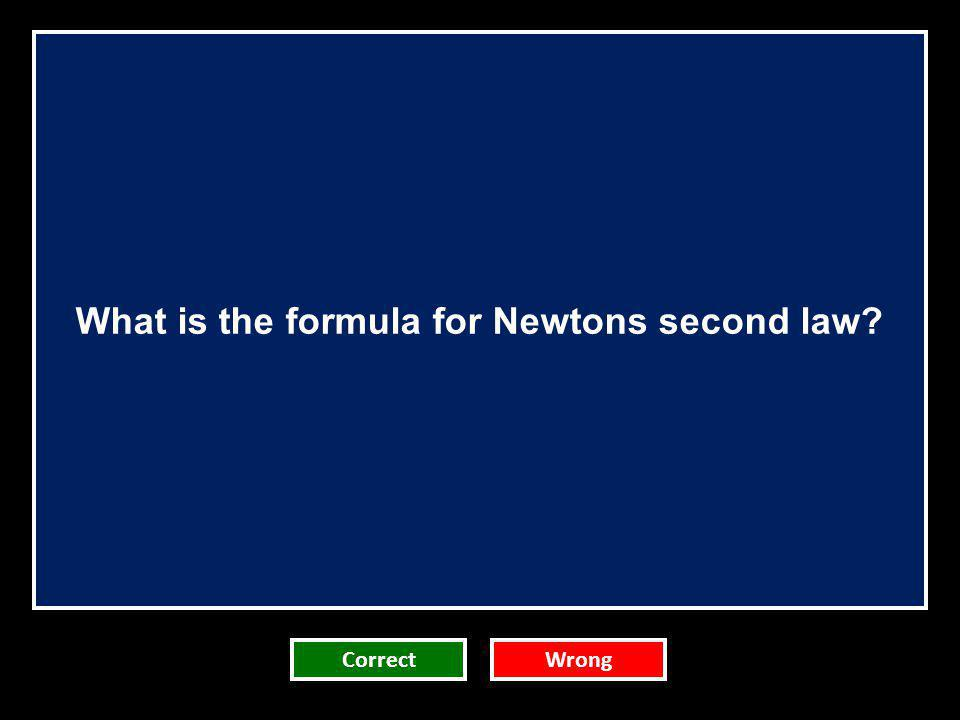 What is the formula for Newtons second law? CorrectWrong