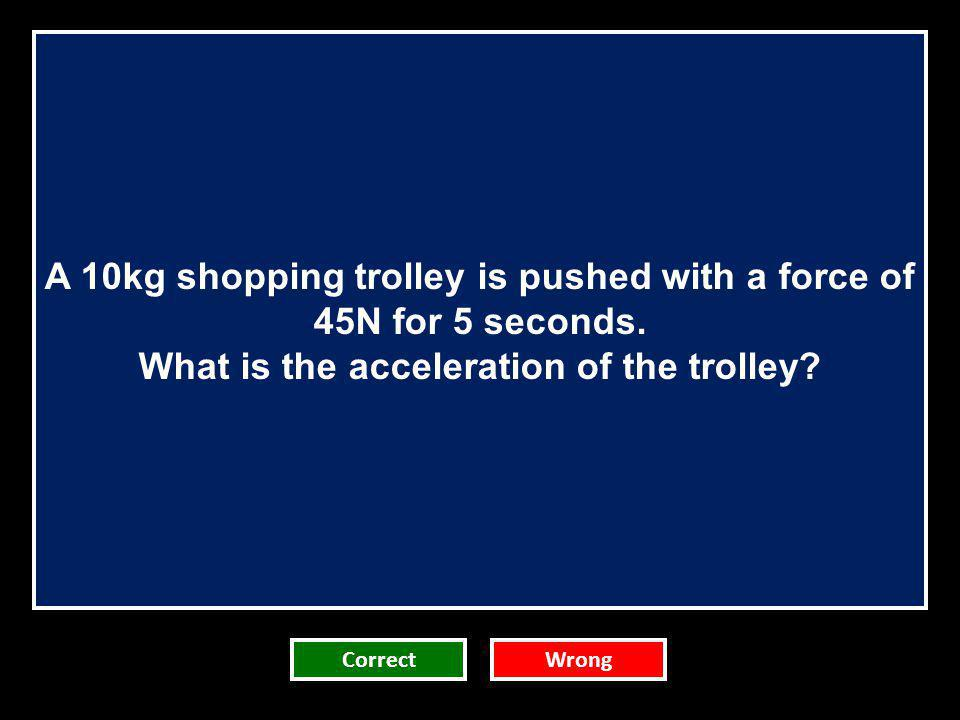 A 10kg shopping trolley is pushed with a force of 45N for 5 seconds. What is the acceleration of the trolley? CorrectWrong