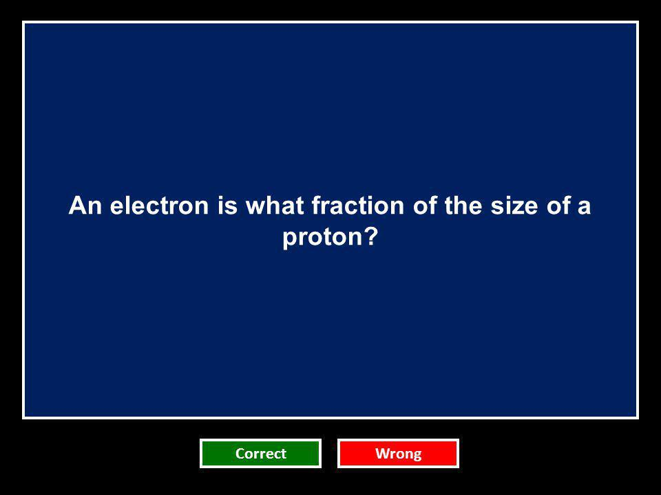 An electron is what fraction of the size of a proton? CorrectWrong