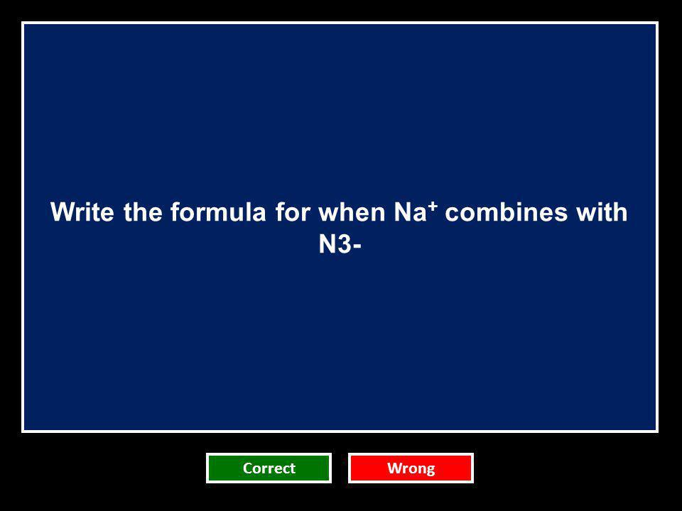 Write the formula for when Na + combines with N3- CorrectWrong