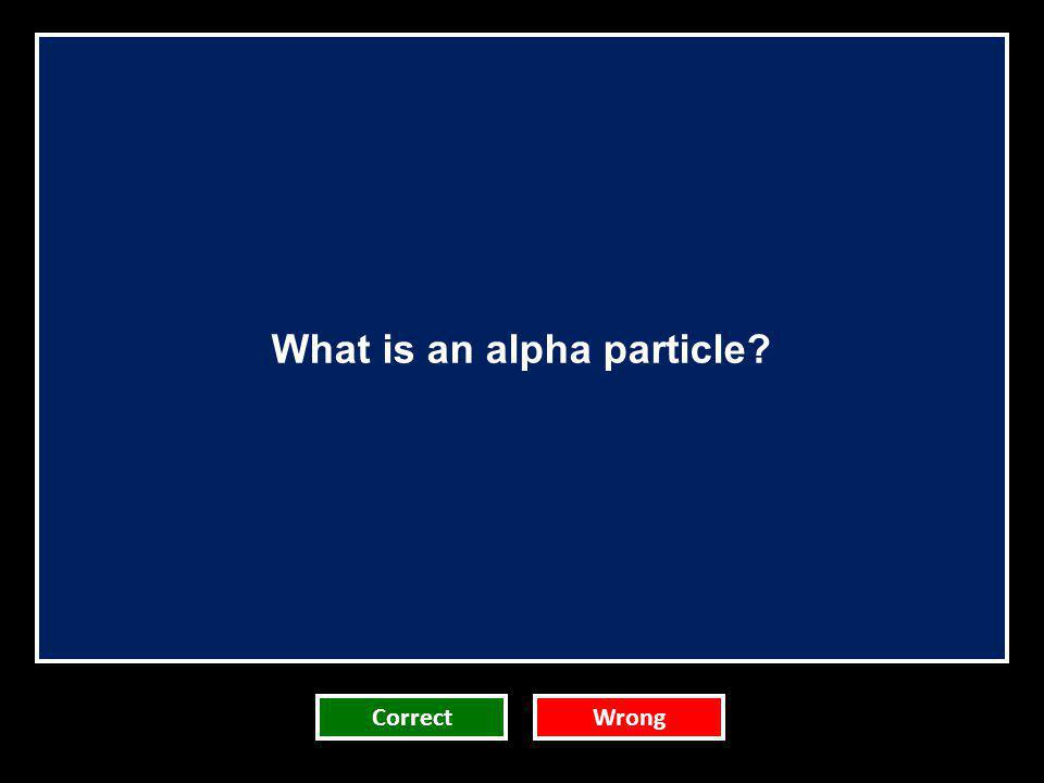 What is an alpha particle? CorrectWrong