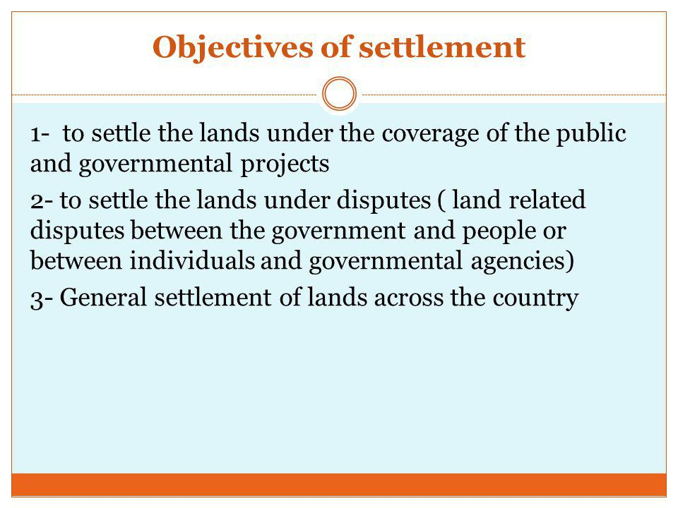 Objectives of settlement 1- to settle the lands under the coverage of the public and governmental projects 2- to settle the lands under disputes ( land related disputes between the government and people or between individuals and governmental agencies) 3- General settlement of lands across the country