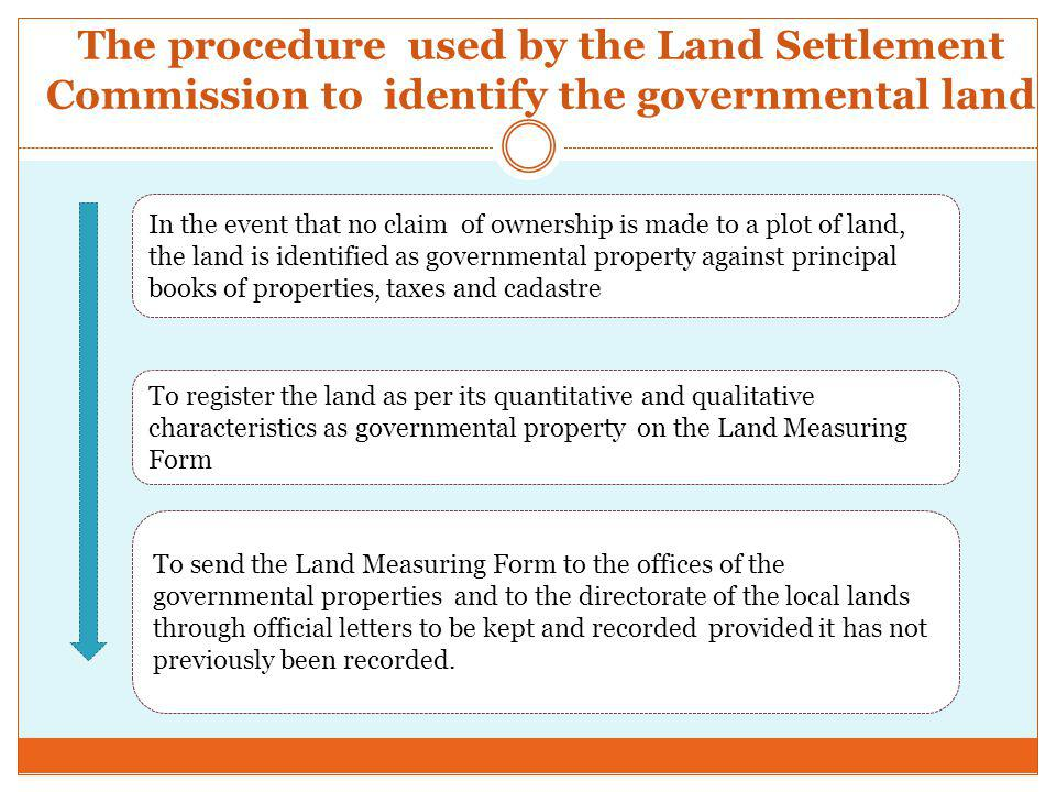 The procedure used by the Land Settlement Commission to identify the governmental land In the event that no claim of ownership is made to a plot of land, the land is identified as governmental property against principal books of properties, taxes and cadastre To register the land as per its quantitative and qualitative characteristics as governmental property on the Land Measuring Form To send the Land Measuring Form to the offices of the governmental properties and to the directorate of the local lands through official letters to be kept and recorded provided it has not previously been recorded.
