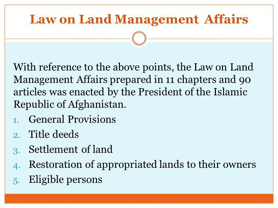 Law on Land Management Affairs With reference to the above points, the Law on Land Management Affairs prepared in 11 chapters and 90 articles was enacted by the President of the Islamic Republic of Afghanistan.