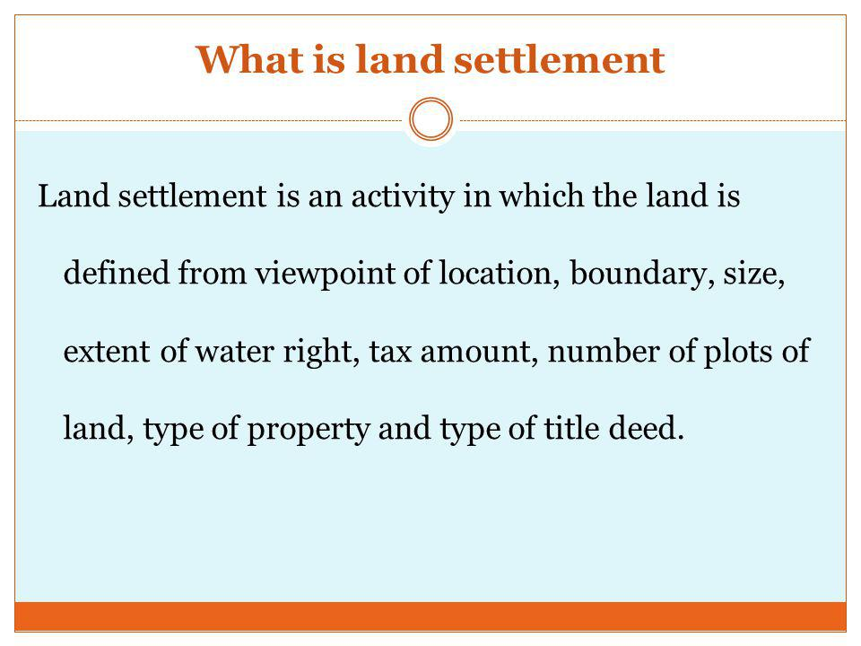 What is land settlement Land settlement is an activity in which the land is defined from viewpoint of location, boundary, size, extent of water right, tax amount, number of plots of land, type of property and type of title deed.