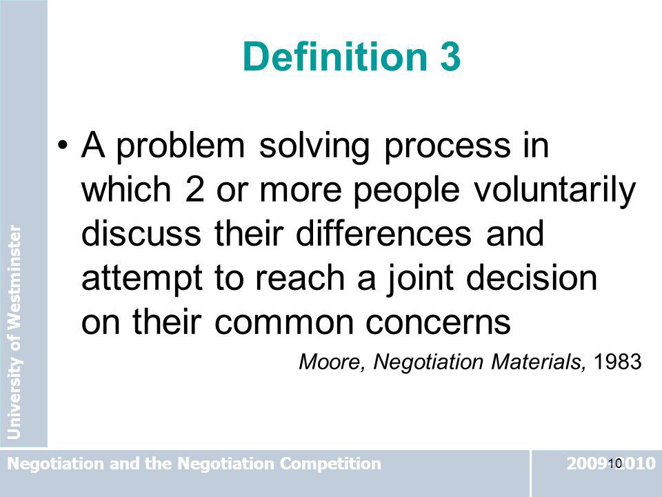 University of Westminster 2009-2010Negotiation and the Negotiation Competition 10 A problem solving process in which 2 or more people voluntarily disc