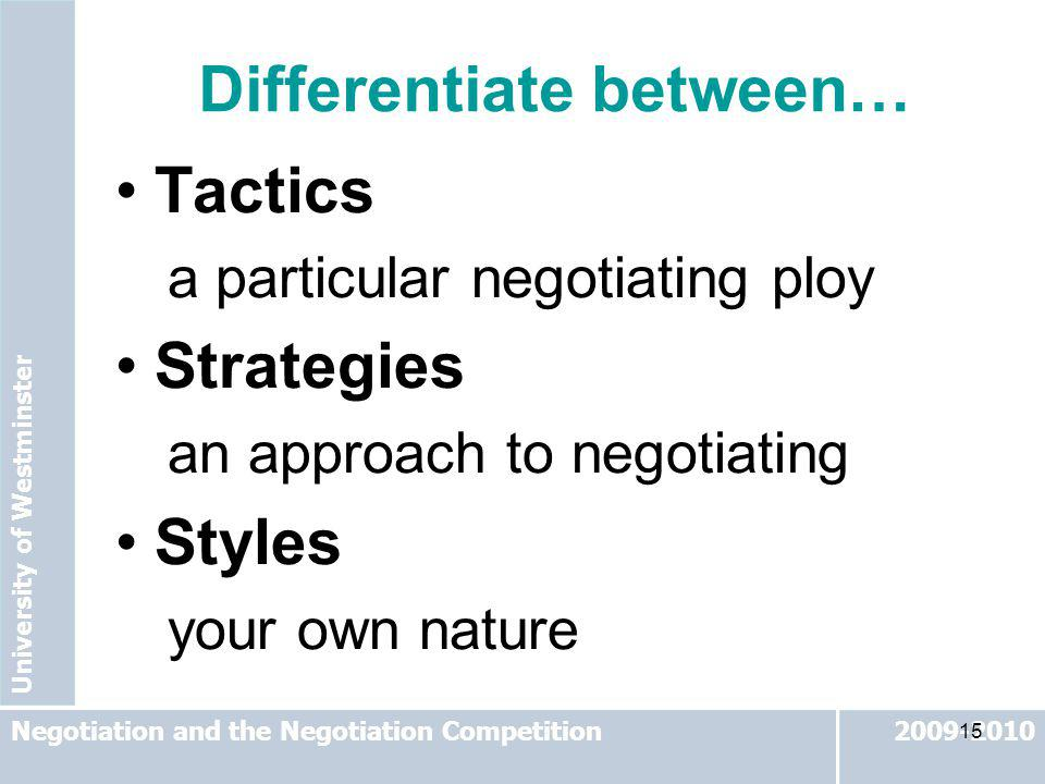 University of Westminster 2009-2010Negotiation and the Negotiation Competition 15 Tactics a particular negotiating ploy Strategies an approach to nego