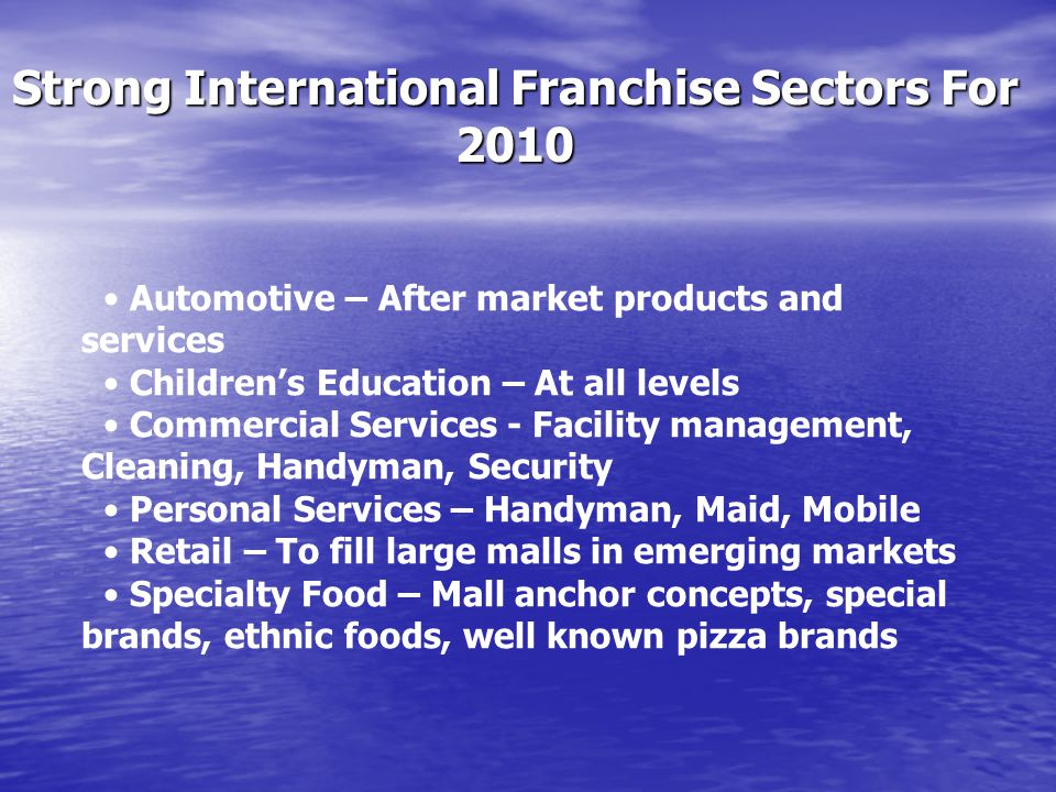Strong International Franchise Sectors For 2010 Automotive – After market products and services Childrens Education – At all levels Commercial Service