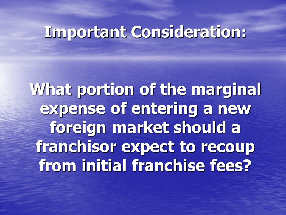 Important Consideration: What portion of the marginal expense of entering a new foreign market should a franchisor expect to recoup from initial franc