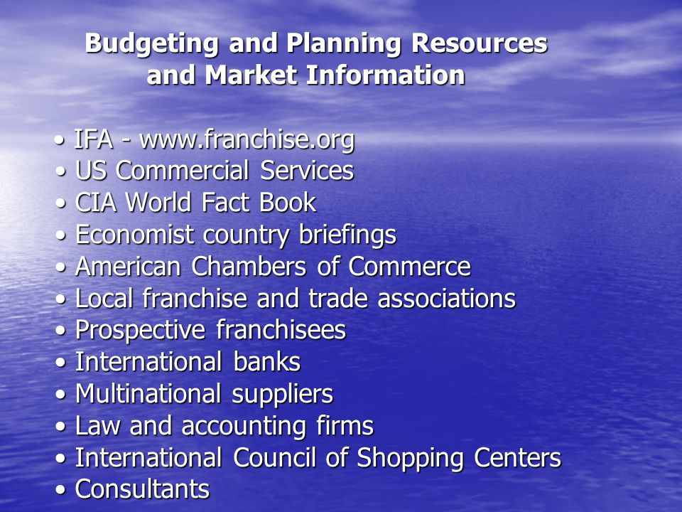 Budgeting and Planning Resources and Market Information IFA - www.franchise.org US Commercial Services CIA World Fact Book Economist country briefings