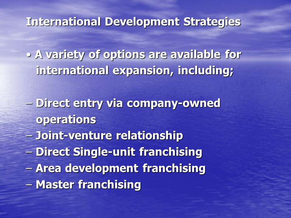 International Development Strategies A variety of options are available for A variety of options are available for international expansion, including;