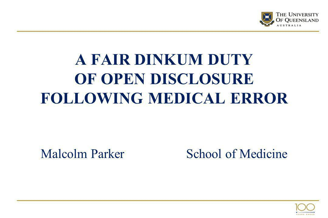A FAIR DINKUM DUTY OF OPEN DISCLOSURE FOLLOWING MEDICAL ERROR Malcolm Parker School of Medicine