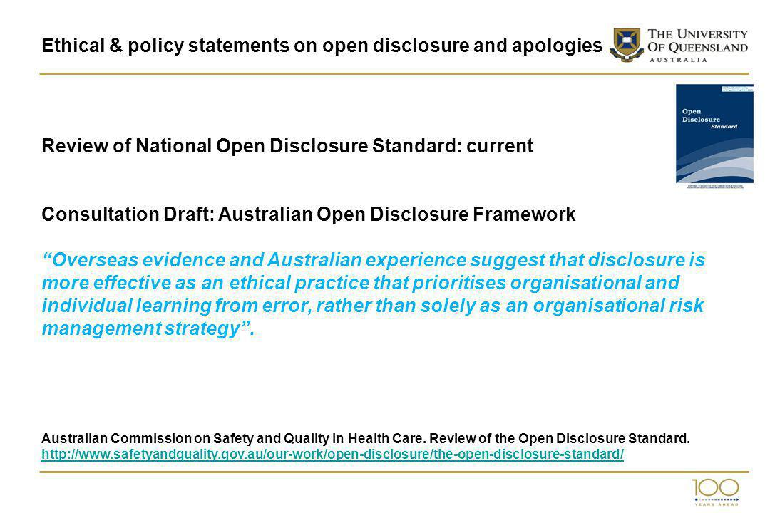 Ethical & policy statements on open disclosure and apologies Review of National Open Disclosure Standard: current Consultation Draft: Australian Open Disclosure Framework Overseas evidence and Australian experience suggest that disclosure is more effective as an ethical practice that prioritises organisational and individual learning from error, rather than solely as an organisational risk management strategy.