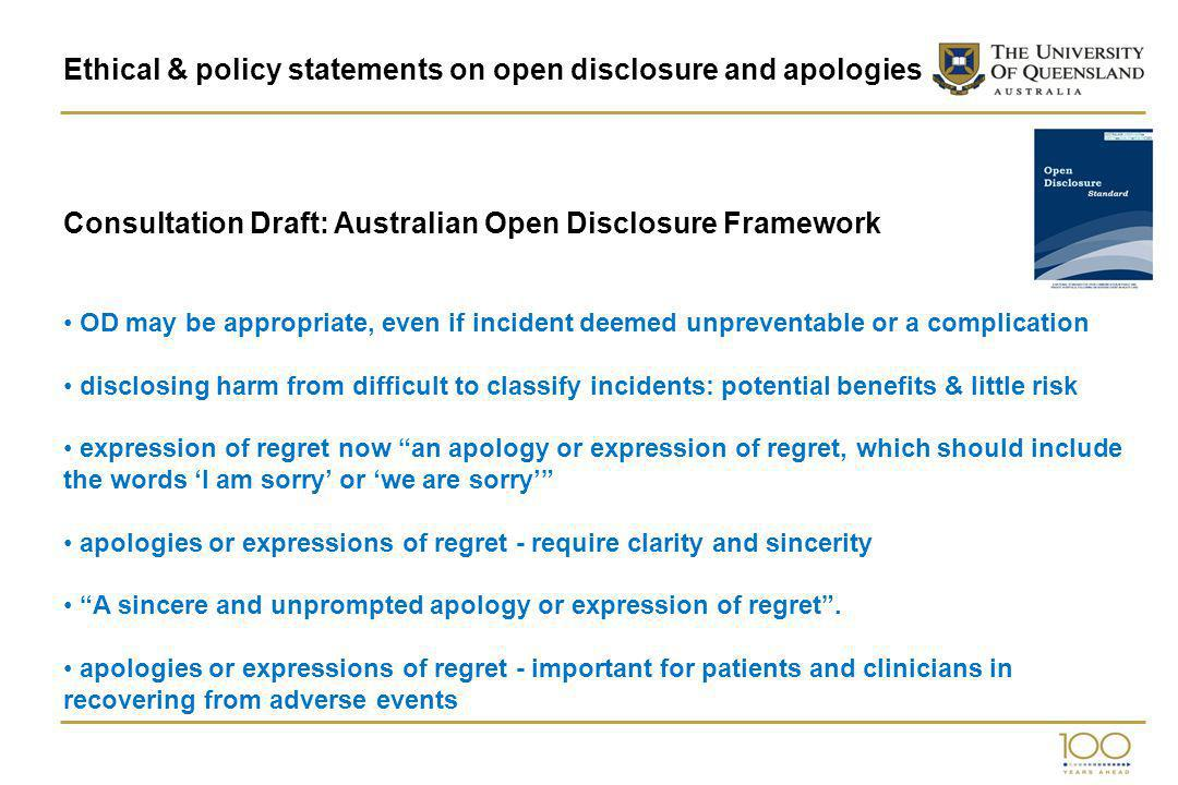 Ethical & policy statements on open disclosure and apologies Consultation Draft: Australian Open Disclosure Framework OD may be appropriate, even if incident deemed unpreventable or a complication disclosing harm from difficult to classify incidents: potential benefits & little risk expression of regret now an apology or expression of regret, which should include the words I am sorry or we are sorry apologies or expressions of regret - require clarity and sincerity A sincere and unprompted apology or expression of regret.