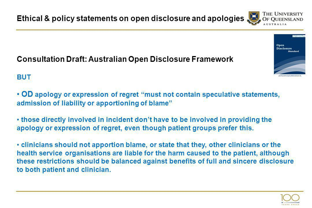 Ethical & policy statements on open disclosure and apologies Consultation Draft: Australian Open Disclosure Framework BUT OD apology or expression of regret must not contain speculative statements, admission of liability or apportioning of blame those directly involved in incident dont have to be involved in providing the apology or expression of regret, even though patient groups prefer this.