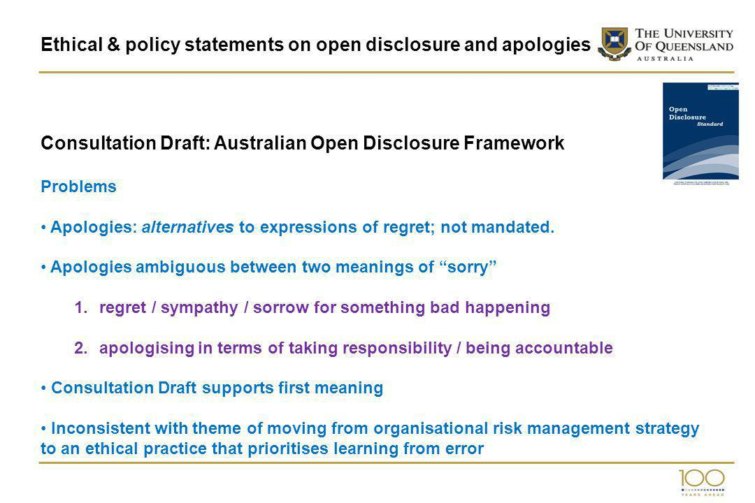 Ethical & policy statements on open disclosure and apologies Consultation Draft: Australian Open Disclosure Framework Problems Apologies: alternatives to expressions of regret; not mandated.