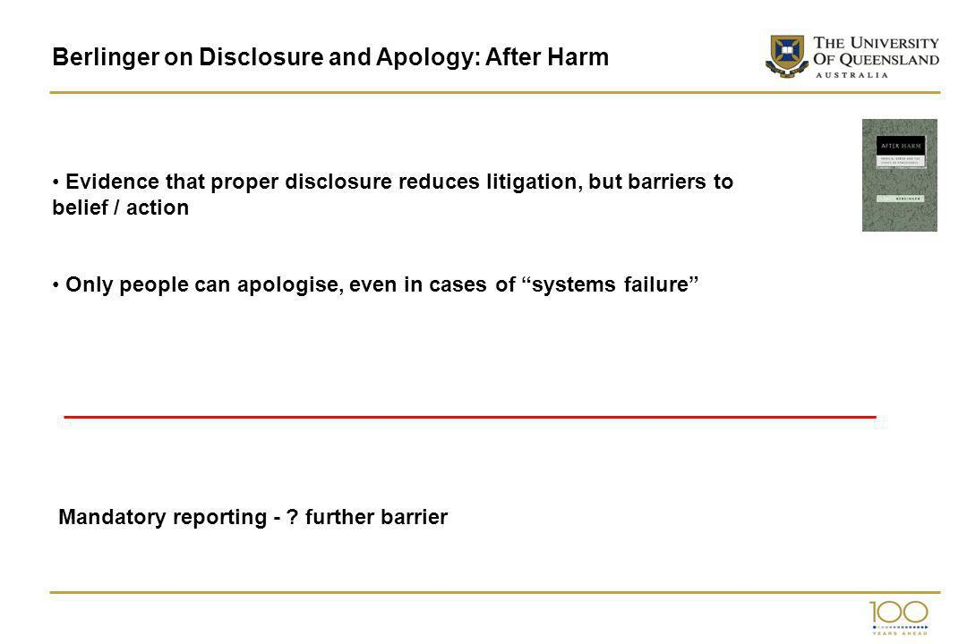 Berlinger on Disclosure and Apology: After Harm Evidence that proper disclosure reduces litigation, but barriers to belief / action Only people can apologise, even in cases of systems failure Mandatory reporting - .