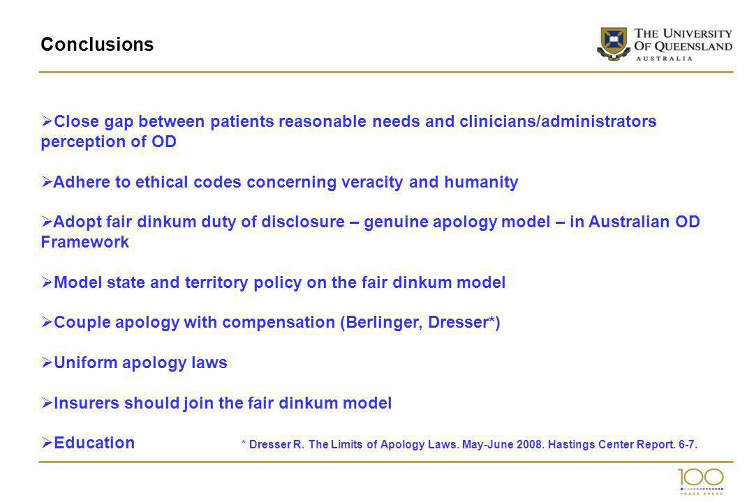 Conclusions Close gap between patients reasonable needs and clinicians/administrators perception of OD Adhere to ethical codes concerning veracity and humanity Adopt fair dinkum duty of disclosure – genuine apology model – in Australian OD Framework Model state and territory policy on the fair dinkum model Couple apology with compensation (Berlinger, Dresser*) Uniform apology laws Insurers should join the fair dinkum model Education * Dresser R.
