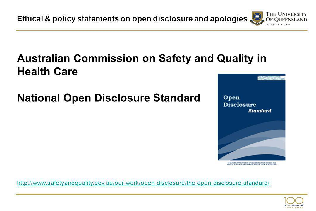Ethical & policy statements on open disclosure and apologies Australian Commission on Safety and Quality in Health Care National Open Disclosure Standard http://www.safetyandquality.gov.au/our-work/open-disclosure/the-open-disclosure-standard/