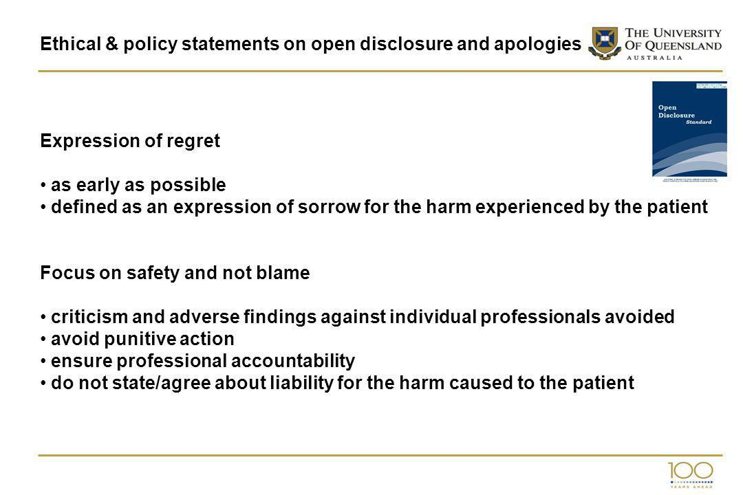 Ethical & policy statements on open disclosure and apologies Expression of regret as early as possible defined as an expression of sorrow for the harm experienced by the patient Focus on safety and not blame criticism and adverse findings against individual professionals avoided avoid punitive action ensure professional accountability do not state/agree about liability for the harm caused to the patient