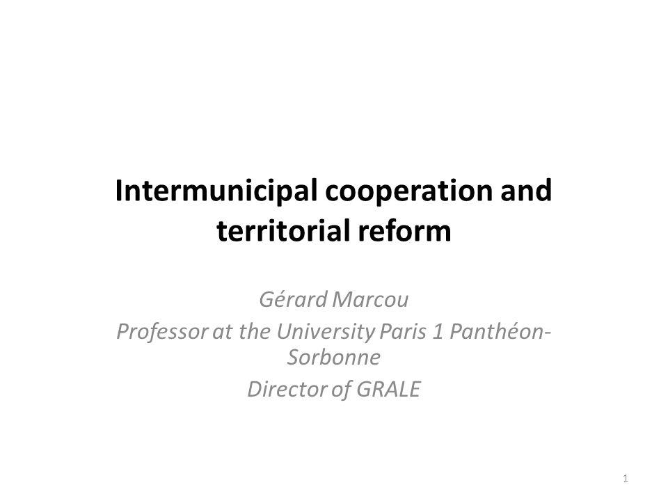 Intermunicipal cooperation and territorial reform Gérard Marcou Professor at the University Paris 1 Panthéon- Sorbonne Director of GRALE 1