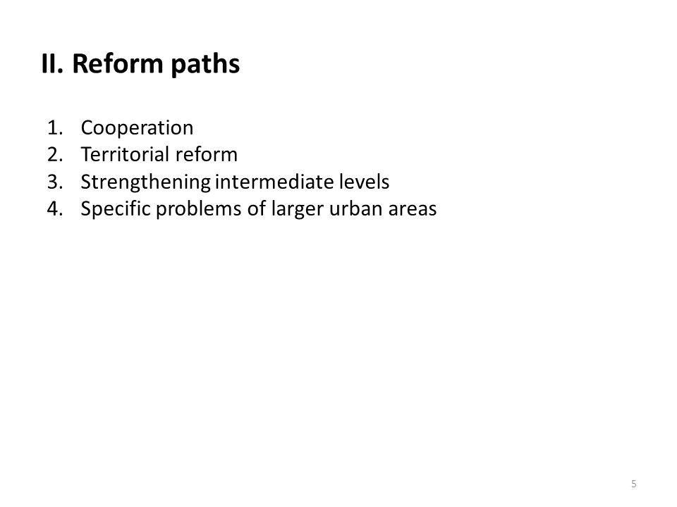 II. Reform paths 1.Cooperation 2.Territorial reform 3.Strengthening intermediate levels 4.Specific problems of larger urban areas 5