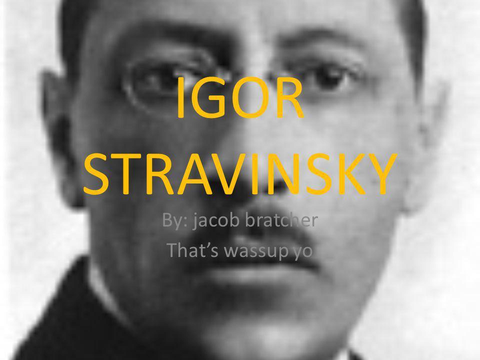 IGOR STRAVINSKY By: jacob bratcher Thats wassup yo