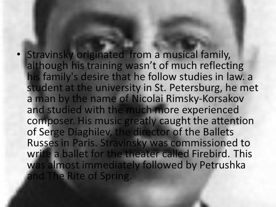 Stravinsky originated from a musical family, although his training wasnt of much reflecting his family's desire that he follow studies in law. a stude