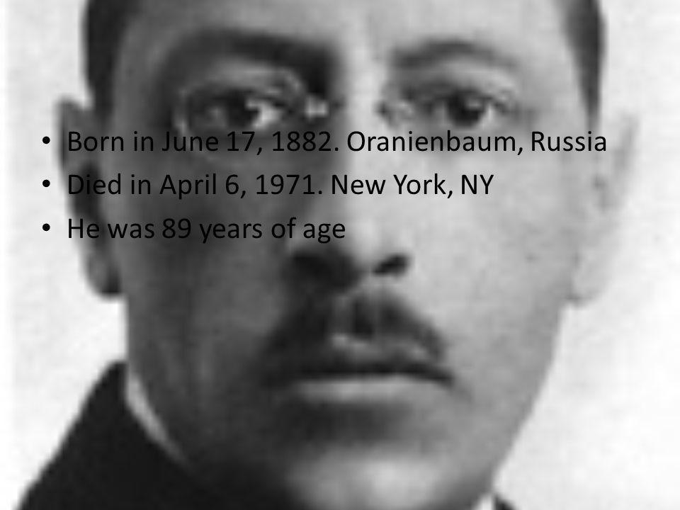Born in June 17, 1882. Oranienbaum, Russia Died in April 6, 1971. New York, NY He was 89 years of age