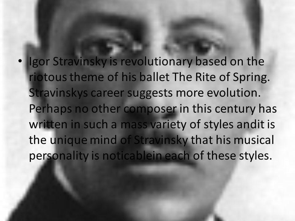 Igor Stravinsky is revolutionary based on the riotous theme of his ballet The Rite of Spring. Stravinskys career suggests more evolution. Perhaps no o