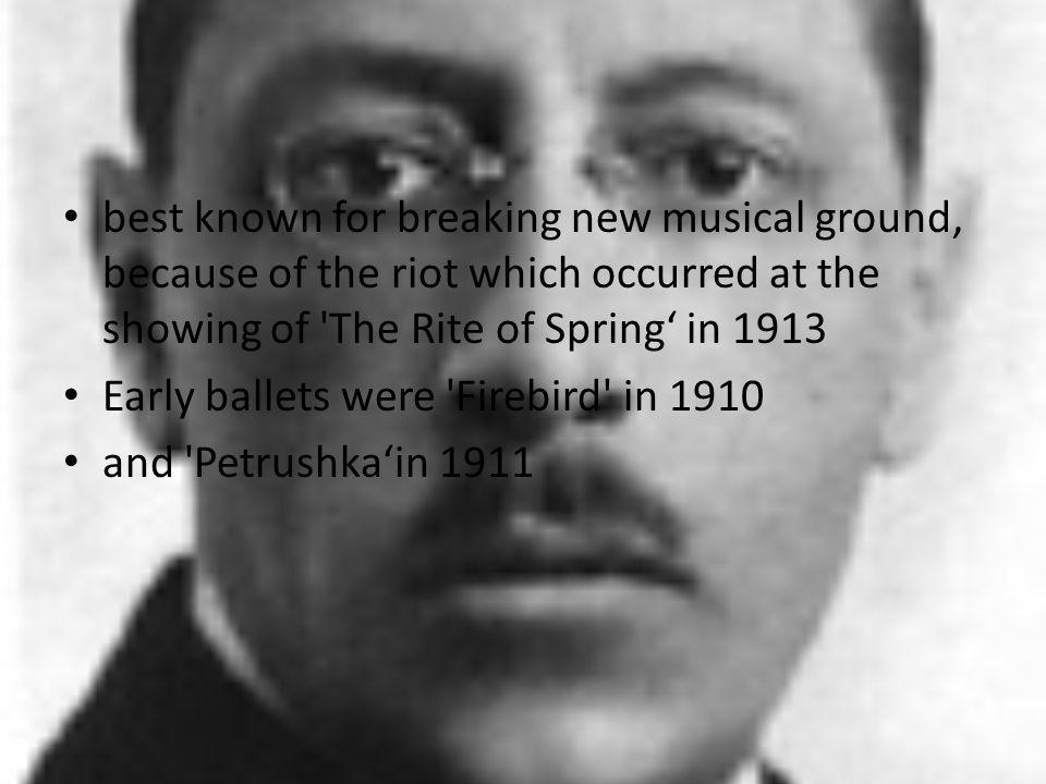 best known for breaking new musical ground, because of the riot which occurred at the showing of 'The Rite of Spring in 1913 Early ballets were 'Fireb