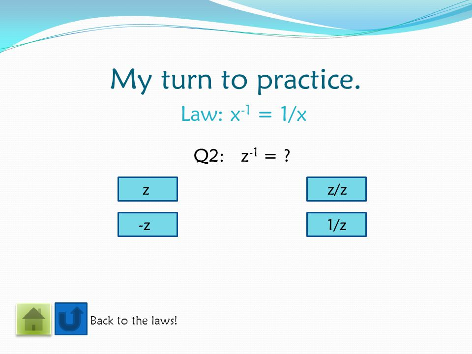 My turn to practice. Law: x -1 = 1/x Back to the laws! Q2:z -1 = ? z -z1/z z/z