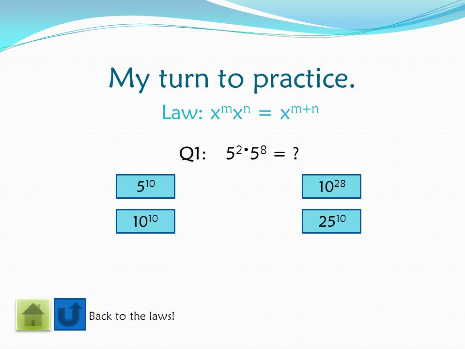 My turn to practice. Law: x m x n = x m+n Back to the laws! Q1:5 2 5 8 = ? 5 10 10 25 10 10 28