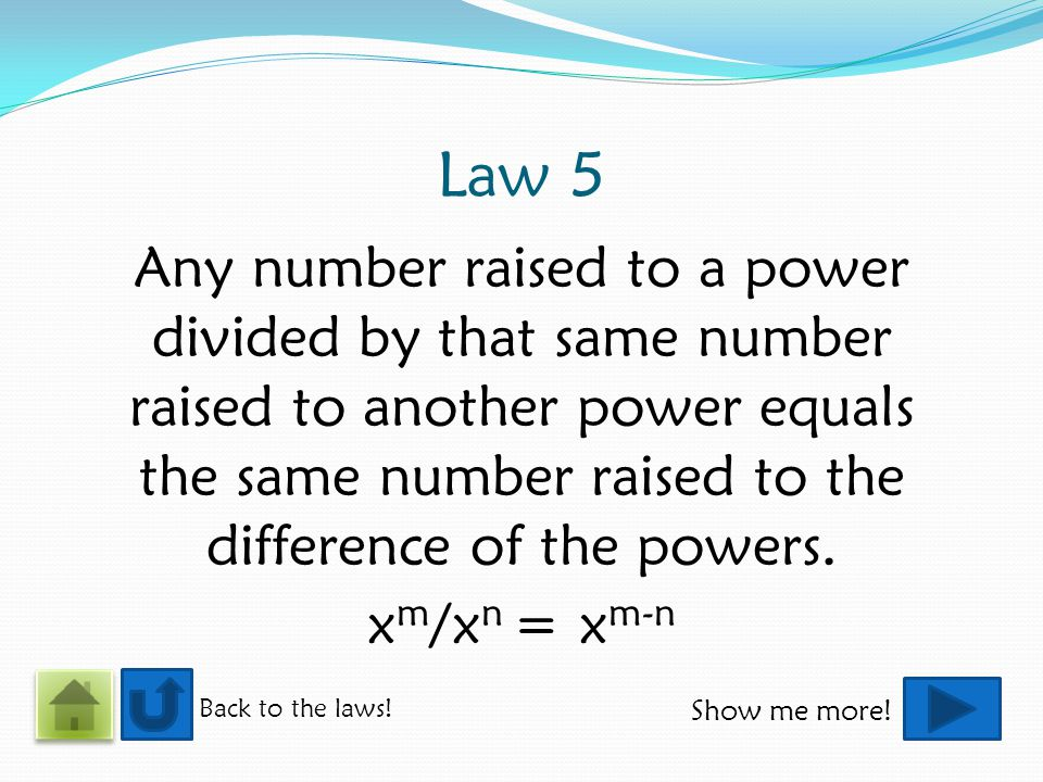 Law 5 Any number raised to a power divided by that same number raised to another power equals the same number raised to the difference of the powers.