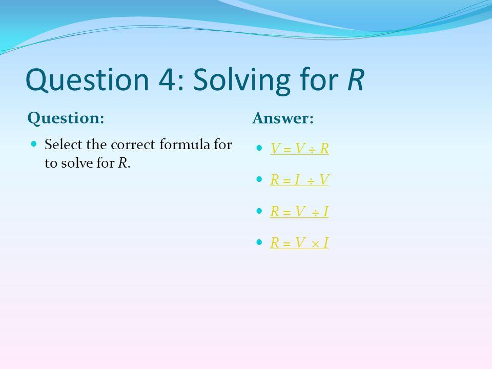 Question 4: Solving for R Question: Answer: Select the correct formula for to solve for R. V = V ÷ R R = I ÷ V R = V ÷ I R = V ÷ I R = V × I