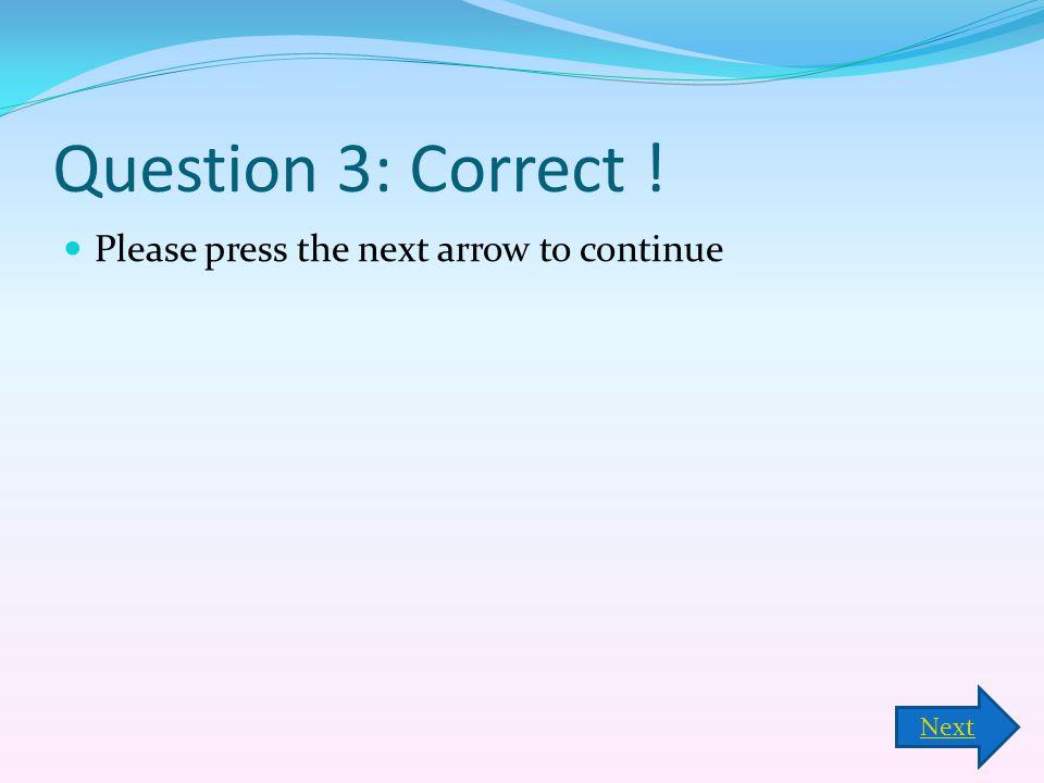 Question 3: Correct ! Please press the next arrow to continue Next