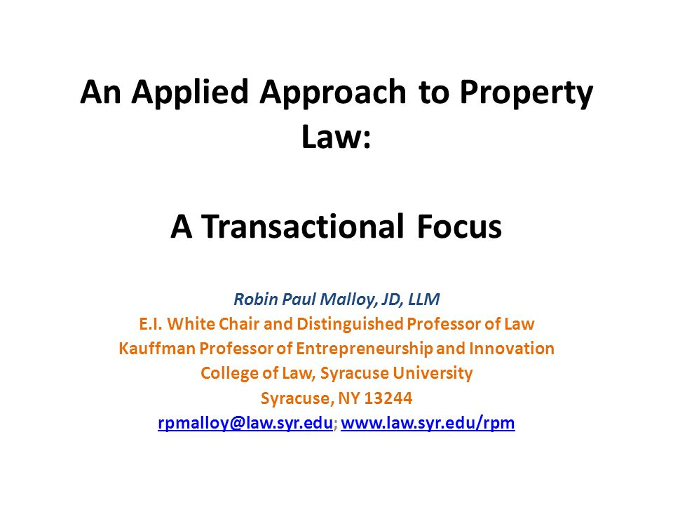 An Applied Approach to Property Law: A Transactional Focus Robin Paul Malloy, JD, LLM E.I. White Chair and Distinguished Professor of Law Kauffman Pro