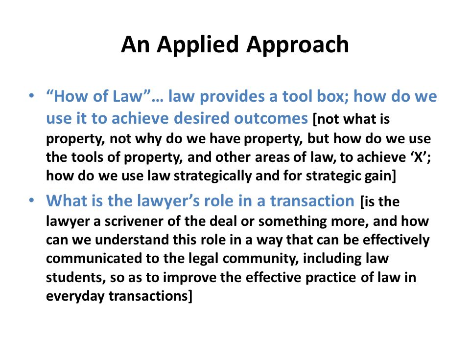An Applied Approach How of Law… law provides a tool box; how do we use it to achieve desired outcomes [not what is property, not why do we have proper