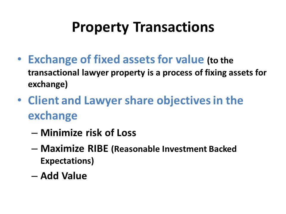 Property Transactions Exchange of fixed assets for value (to the transactional lawyer property is a process of fixing assets for exchange) Client and Lawyer share objectives in the exchange – Minimize risk of Loss – Maximize RIBE (Reasonable Investment Backed Expectations) – Add Value