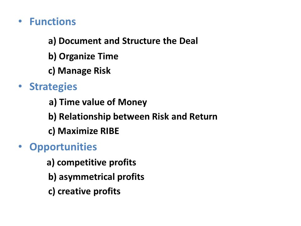 Functions a) Document and Structure the Deal b) Organize Time c) Manage Risk Strategies a) Time value of Money b) Relationship between Risk and Return
