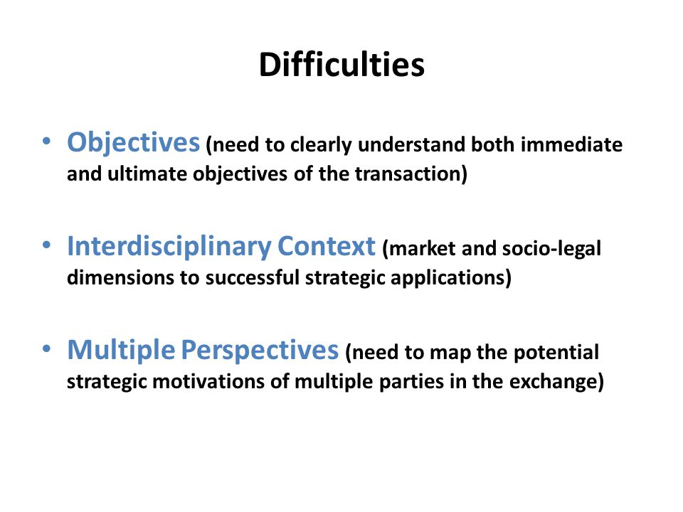 Difficulties Objectives (need to clearly understand both immediate and ultimate objectives of the transaction) Interdisciplinary Context (market and socio-legal dimensions to successful strategic applications) Multiple Perspectives (need to map the potential strategic motivations of multiple parties in the exchange)