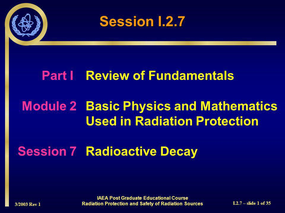 3/2003 Rev 1 I.2.7 – slide 2 of 35 Radioactive decay is the process by which unstable atoms transform themselves into new chemical elements Radioactive decay is the process by which unstable atoms transform themselves into new chemical elements Students will learn about decay constants, activity, units, half-life, how to use the radioactive decay equation, and mean life Students will learn about decay constants, activity, units, half-life, how to use the radioactive decay equation, and mean life Introduction