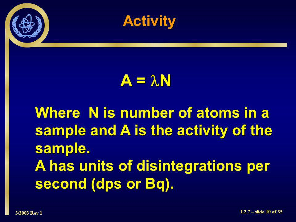 3/2003 Rev 1 I.2.7 – slide 10 of 35 A = N A = N Where N is number of atoms in a sample and A is the activity of the sample.