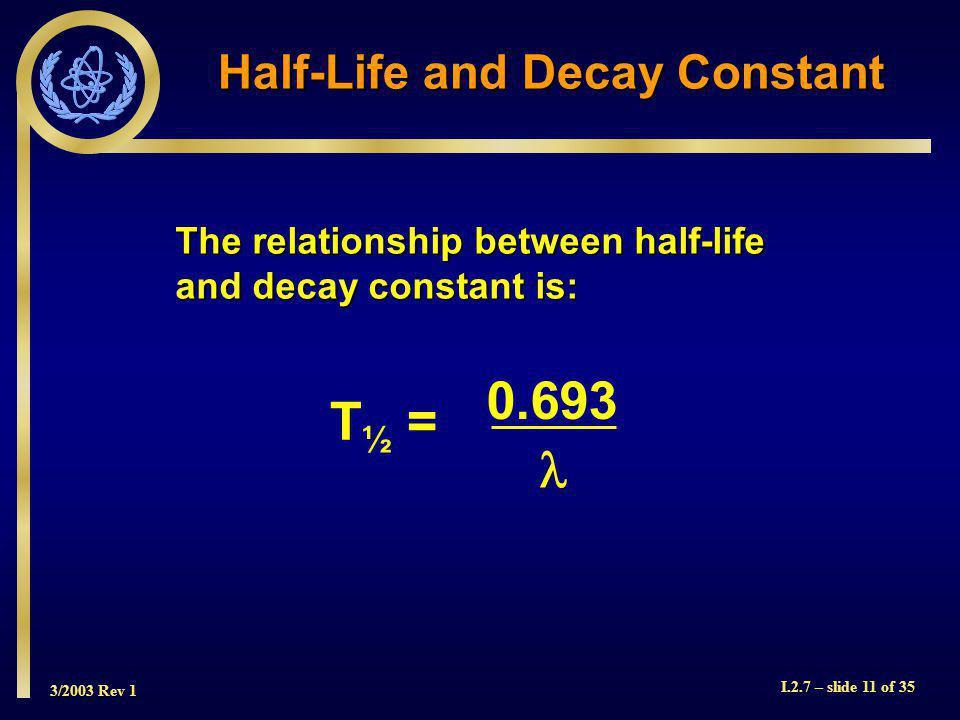 3/2003 Rev 1 I.2.7 – slide 11 of 35 The relationship between half-life and decay constant is: Half-Life and Decay Constant T ½ = 0.693