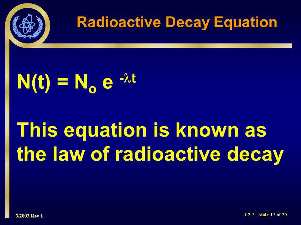3/2003 Rev 1 I.2.7 – slide 17 of 35 Radioactive Decay Equation N(t) = N o e - t This equation is known as the law of radioactive decay