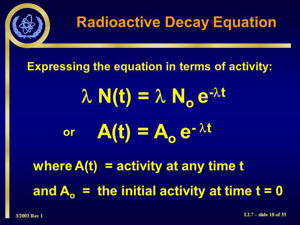 3/2003 Rev 1 I.2.7 – slide 18 of 35 Expressing the equation in terms of activity: Radioactive Decay Equation N(t) = N o e - t A(t) = A o e - t where A(t) = activity at any time t and A o = the initial activity at time t = 0 or
