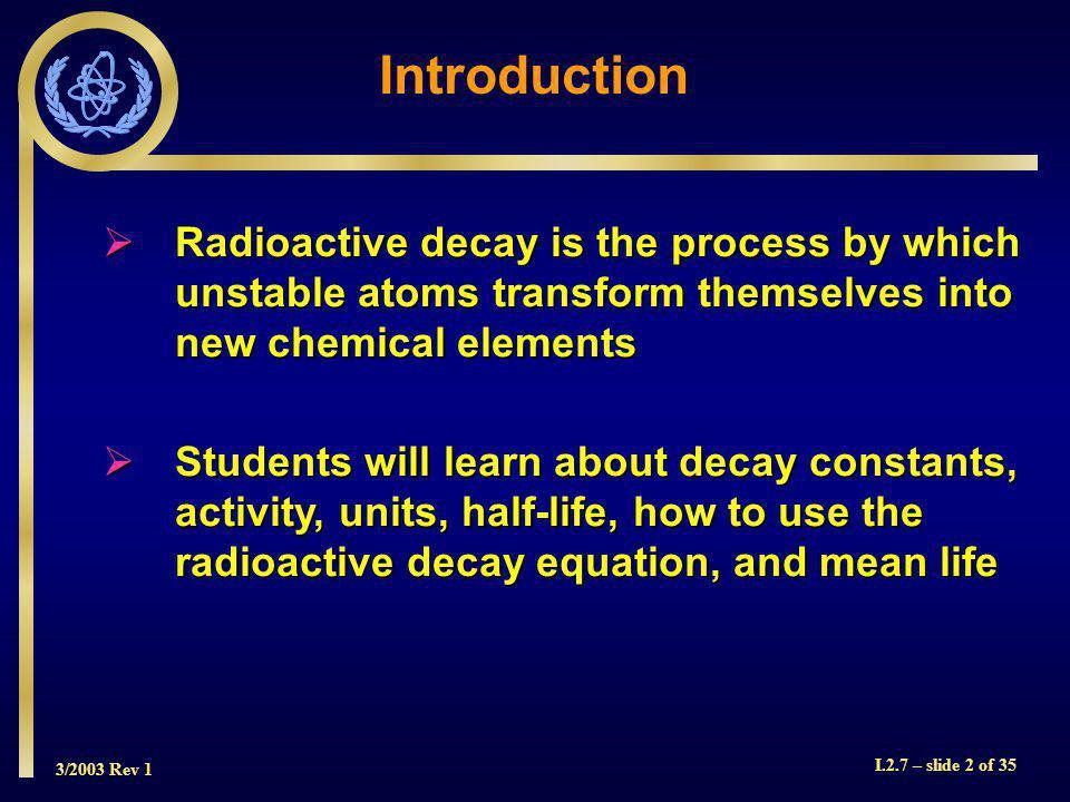 3/2003 Rev 1 I.2.7 – slide 13 of 35 Half-Life RadionuclideHalf-Life Phosphorus-3214.3 days Iridium-19274 days Cobalt-605.25 years Caesium-13730 years Carbon-145760 years Uranium-2384.5 x 10 9 years