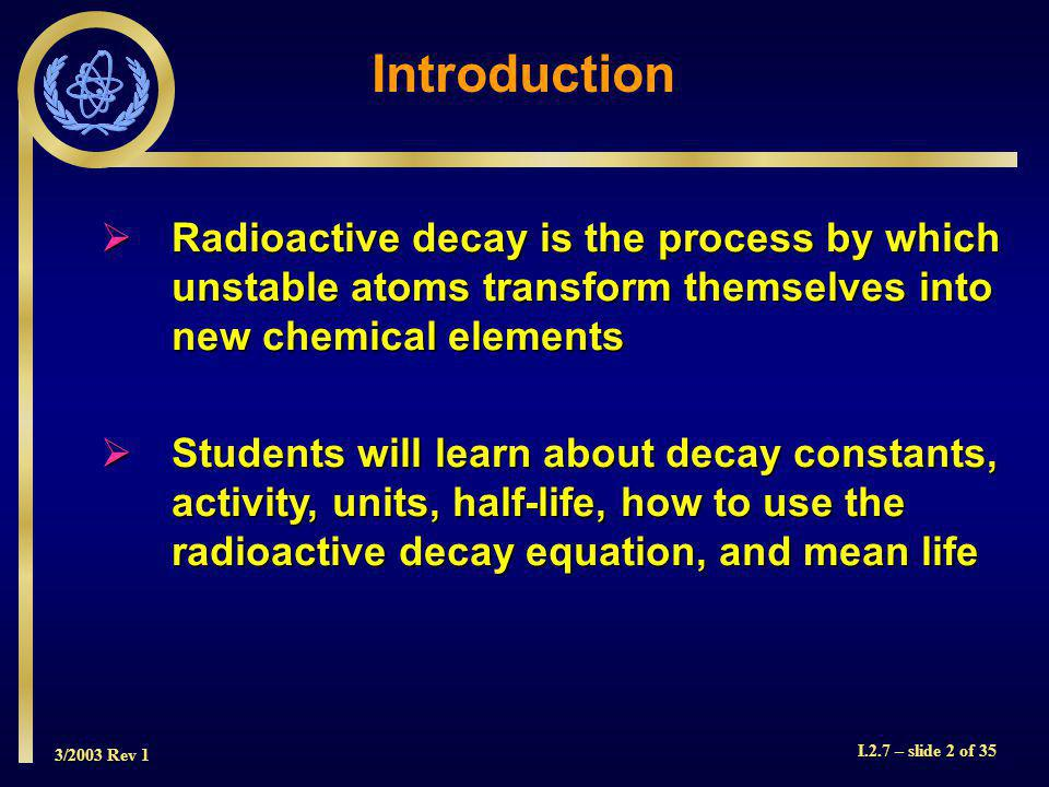 3/2003 Rev 1 I.2.7 – slide 33 of 35 Solution to Sample Problem Mean Life = 1.44 T 1/2 = 1.44 x 10 days = 14.4 days