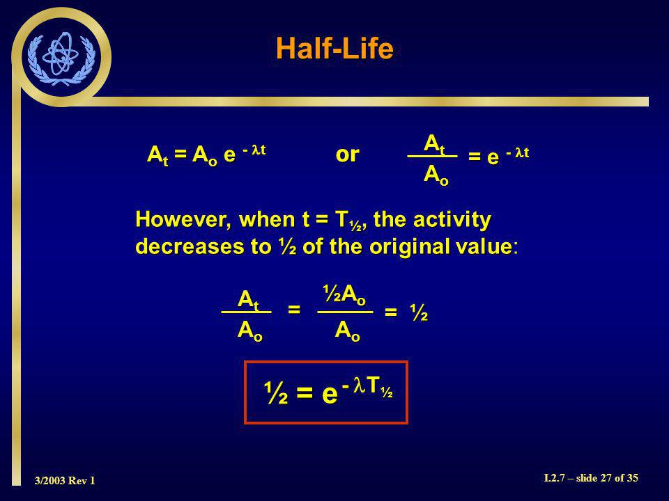 3/2003 Rev 1 I.2.7 – slide 27 of 35 Half-Life However, when t = T ½, the activity decreases to ½ of the original value However, when t = T ½, the activity decreases to ½ of the original value: A t = A o e - t or AtAtAtAt AoAoAoAo = e - t AtAtAtAt AoAoAoAo = ½A o AoAoAoAo = ½ = ½ ½ = e - T ½